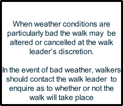 When weather conditions are particularly bad the walk may  be altered or cancelled at the walk leader's discretion.